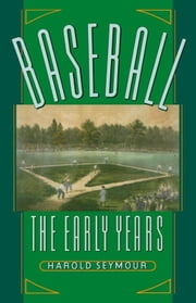 Baseball - The Early Years ebook by Harold Seymour,Dorothy Seymour Mills