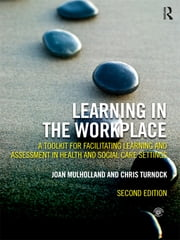 Learning in the Workplace - A Toolkit for Facilitating Learning and Assessment in Health and Social Care Settings ebook by Joan Mulholland,Chris Turnock