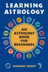 Learning Astrology - An Astrology Book For Beginners ebook by Damian Sharp