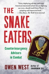 The Snake Eaters - Counterinsurgency Advisors in Combat ebook by Owen West