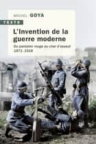 L'Invention de la guerre moderne - Du pantalon rouge au char d'assaut. 1871 - 1918 ebook by Michel Goya