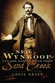 Ned Wynkoop and the Lonely Road from Sand Creek ebook by Louis Kraft