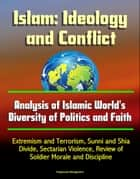 Islam: Ideology and Conflict - Analysis of Islamic World's Diversity of Politics and Faith, Extremism and Terrorism, Sunni and Shia Divide, Sectarian Violence, Review of Islam's Historical Conflicts eBook by Progressive Management