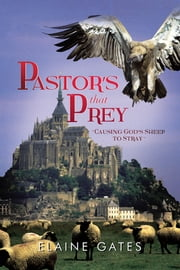 "Pastor's That Prey - ""Causing God's Sheep to Stray"" ebook by Elaine Gates"
