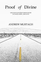 Proof of Divine - One Man's Journey from Doubt to Faith, Hope, and Love ebook by Andrew Murtagh