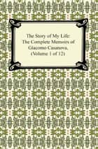 The Story of My Life (The Complete Memoirs of Giacomo Casanova, Volume 1 of 12) ebook by Giacomo Casanova