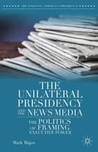 The Unilateral Presidency and the News Media ebook by Mark Major
