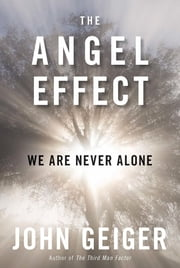 The Angel Effect - The Powerful Force That Ensures We Are Never Alone ebook by John Geiger