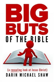 Big Buts of the Bible: A Revealing Look at Jesus Christ ebook by Darin Michael Shaw