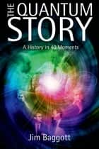 The Quantum Story:A history in 40 moments ebook by Jim Baggott