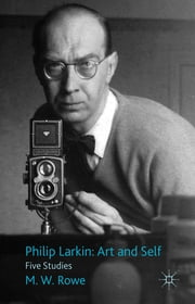 Philip Larkin: Art and Self - Five Studies ebook by Dr M. W. Rowe