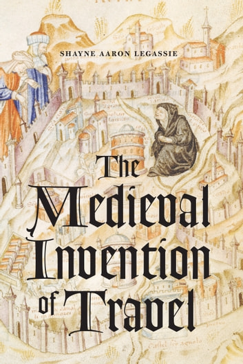 The Medieval Invention of Travel ebook by Shayne Aaron Legassie