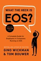 What the Heck Is EOS? - A Complete Guide for Employees in Companies Running on EOS ebook by Gino Wickman, Tom Bouwer