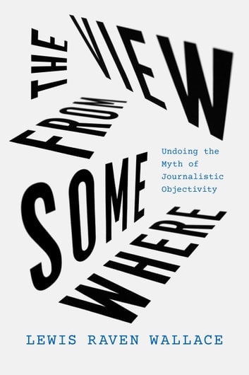 The View from Somewhere - Undoing the Myth of Journalistic Objectivity ebook by Lewis Raven Wallace