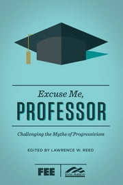 Excuse Me, Professor - Challenging the Myths of Progressivism ebook by Lawrence W. Reed, Ron Robinson