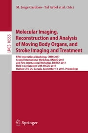 Molecular Imaging, Reconstruction and Analysis of Moving Body Organs, and Stroke Imaging and Treatment - Fifth International Workshop, CMMI 2017, Second International Workshop, RAMBO 2017, and First International Workshop, SWITCH 2017, Held in Conjunction with MICCAI 2017, Québec City, QC, Canada, September 14, 2017, Proceedings ebook by M. Jorge Cardoso, Tal Arbel, Fei Gao,...