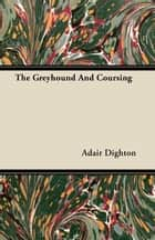The Greyhound And Coursing ebook by Adair Dighton