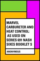 Marvel Carbureter and Heat Control: As Used on Series 691 Nash Sixes Booklet S ebook by Anonymous