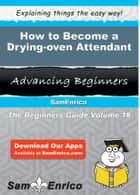 How to Become a Drying-oven Attendant - How to Become a Drying-oven Attendant ebook by Mercy Hildreth