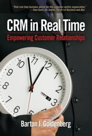 Crm in Real Time: Empowering Customer Relationships ebook by Goldenberg, Barton J.