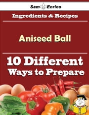 10 Ways to Use Aniseed Ball (Recipe Book) ebook by Dusty Forbes,Sam Enrico