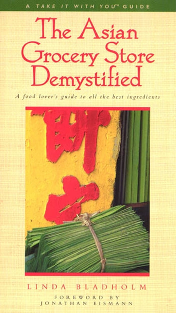 The Asian Grocery Store Demystified - A Food Lover's Guide to All the Best Ingredients ebook by Linda Bladholm