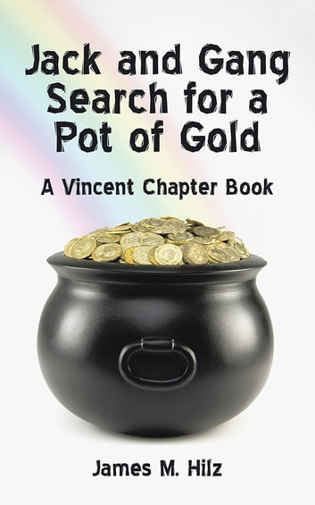 Jack and Gang Search for a Pot of Gold - A Vincent Chapter Book ebook by James M. Hilz
