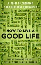 How to Live a Good Life - A Guide to Choosing Your Personal Philosophy ebook by Massimo Pigliucci, Skye Cleary, Daniel Kaufman