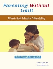 Parenting Without Guilt - A Parent's Guide To Practical Problem Solving ebook by Charles C. Larson, Ph.D.,John B. Dockstader, Ph.D.