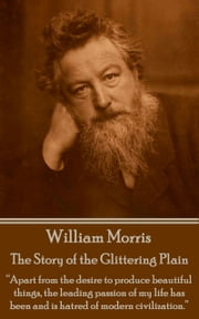 "The Story of the Glittering Plain - ""Apart from the desire to produce beautiful things, the leading passion of my life has been and is hatred of modern civilization."" ebook by William Morris"