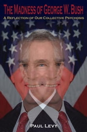 The Madness of George W. Bush: A Reflection of Our Collective Psychosis ebook by Levy, Paul