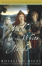 The Maid of the White Hands ebook by Rosalind Miles