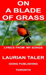 ON A BLADE OF GRASS - LYRICS OF SONGS BY LAURIAN TALER ebook by Laurian Taler