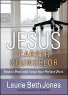 JESUS, Career Counselor - How to Find (and Keep) Your Perfect Work ebook by Laurie Beth Jones