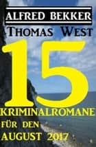 15 Kriminalromane für den August 2017 eBook by Alfred Bekker, Thomas West
