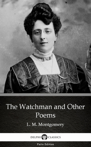 The Watchman and Other Poems by L. M. Montgomery (Illustrated) ebook by L. M. Montgomery
