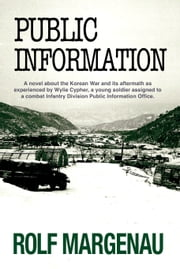 Public Information - A novel about the Korean War and its aftermath as experienced by Wylie Cypher, a young soldier assigned to a Combat Infantry Division Public Information Office ebook by Rolf Margenau
