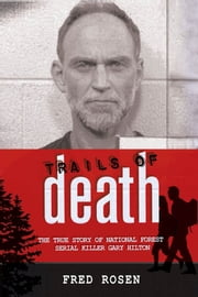 Trails of Death - The True Story of National Forest Serial Killer Gary Hilton ebook by Fred Rosen
