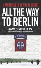 All the Way to Berlin - A Paratrooper at War in Europe ebook by James Megellas