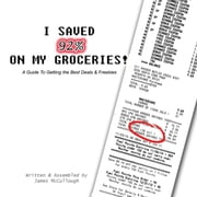 I Saved 92% on My Groceries! A Guide To Getting the Best Deals & Freebies ebook by James McCullough