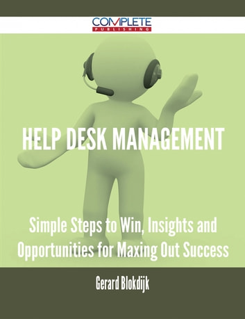Help Desk Management - Simple Steps to Win, Insights and Opportunities for Maxing Out Success ebook by Gerard Blokdijk