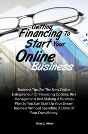 Getting Financing To Start Your Online Business - Business Tips For The New Online Entrepreneur On Financing Options, Risk Management And Making A Business Plan So You Can Start Up Your Dream Business Without Spending A Dime Of Your Own Money! ebook by Carlos L. Menus