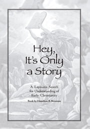 Hey, Its Only a Story - A Laymans Search for Understanding of Early Christianity ebook by Hamilton B. Bowman