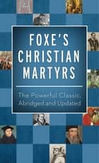Foxe's Christian Martyrs - The Powerful Classic, Abridged and Updated ebook by John Foxe