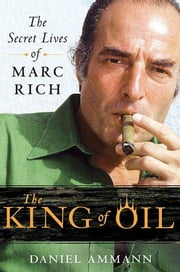 The King of Oil - The Secret Lives of Marc Rich eBook by Daniel Ammann