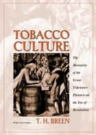 Tobacco Culture - The Mentality of the Great Tidewater Planters on the Eve of Revolution ebook by T. H. Breen