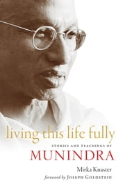 Living This Life Fully - Stories and Teachings of Munindra ebook by Mirka Knaster,Joseph Goldstein