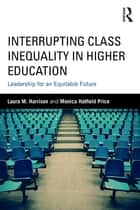Interrupting Class Inequality in Higher Education - Leadership for an Equitable Future ebook by Laura M. Harrison, Monica Hatfield Price