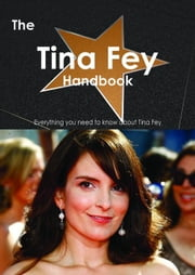 The Tina Fey Handbook - Everything you need to know about Tina Fey ebook by Smith, Emily