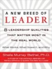 A New Breed of Leader - 8 Leadership Qualities That Matter Most in the Real World What Works, What Doesn't, and Why ebook by Sheila Murray Bethel